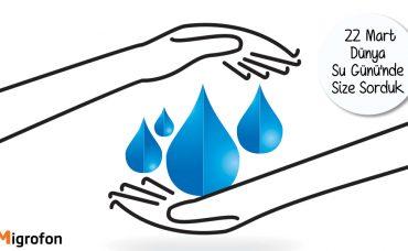22 Mart Dünya Su Günü'nde Size Sorduk!